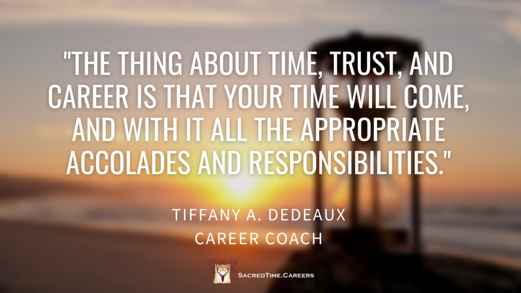 """""""The thing about time, trust, and career is that your time will come, and with it all the appropriate accolades and responsibilities."""""""